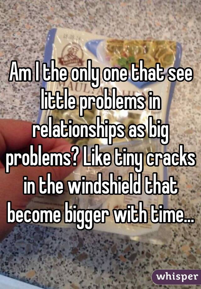 Am I the only one that see little problems in relationships as big problems? Like tiny cracks in the windshield that become bigger with time...