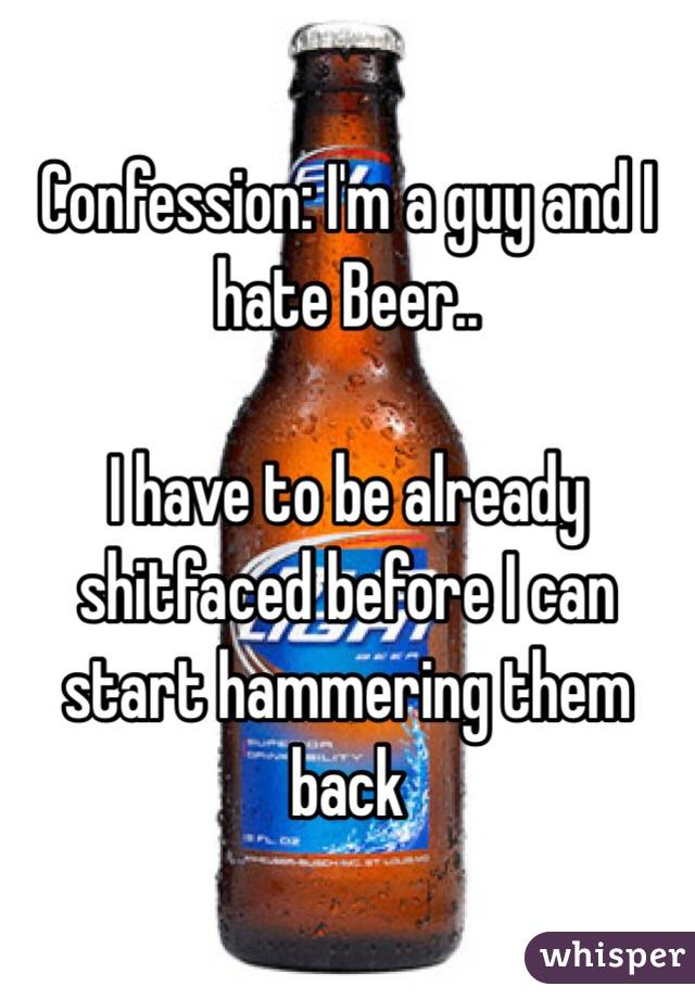 Confession: I'm a guy and I hate Beer..  I have to be already shitfaced before I can start hammering them back