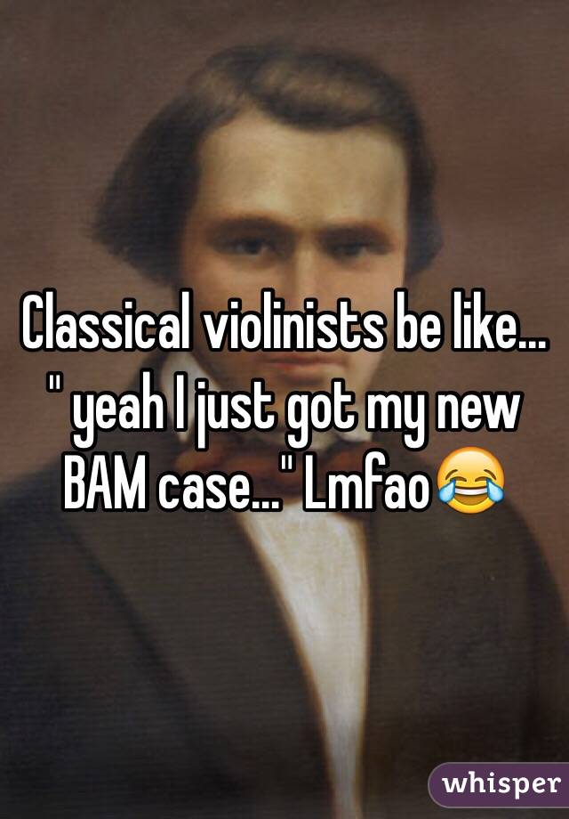 "Classical violinists be like... "" yeah I just got my new BAM case..."" Lmfao😂"
