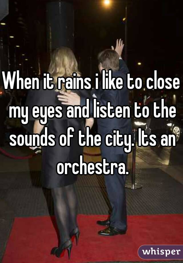 When it rains i like to close my eyes and listen to the sounds of the city. Its an orchestra.