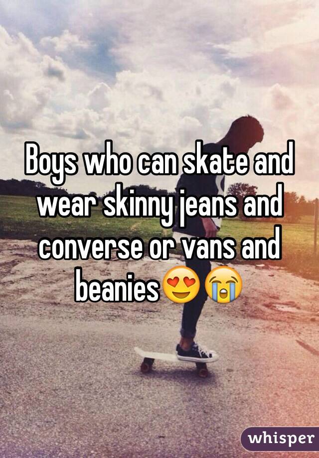 Boys who can skate and wear skinny jeans and converse or vans and beanies😍😭