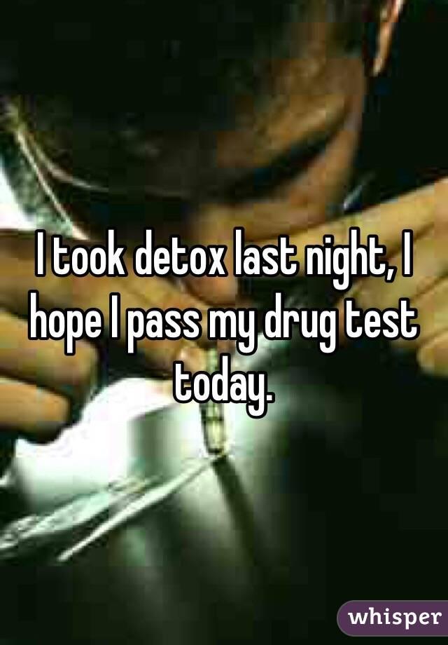 I took detox last night, I hope I pass my drug test today.