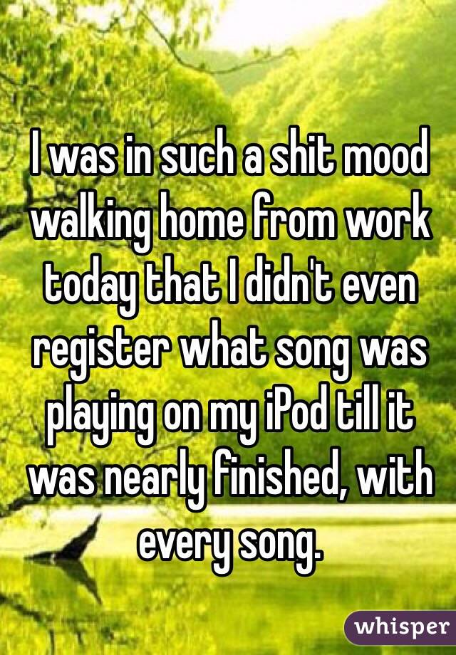 I was in such a shit mood walking home from work today that I didn't even register what song was playing on my iPod till it was nearly finished, with every song.