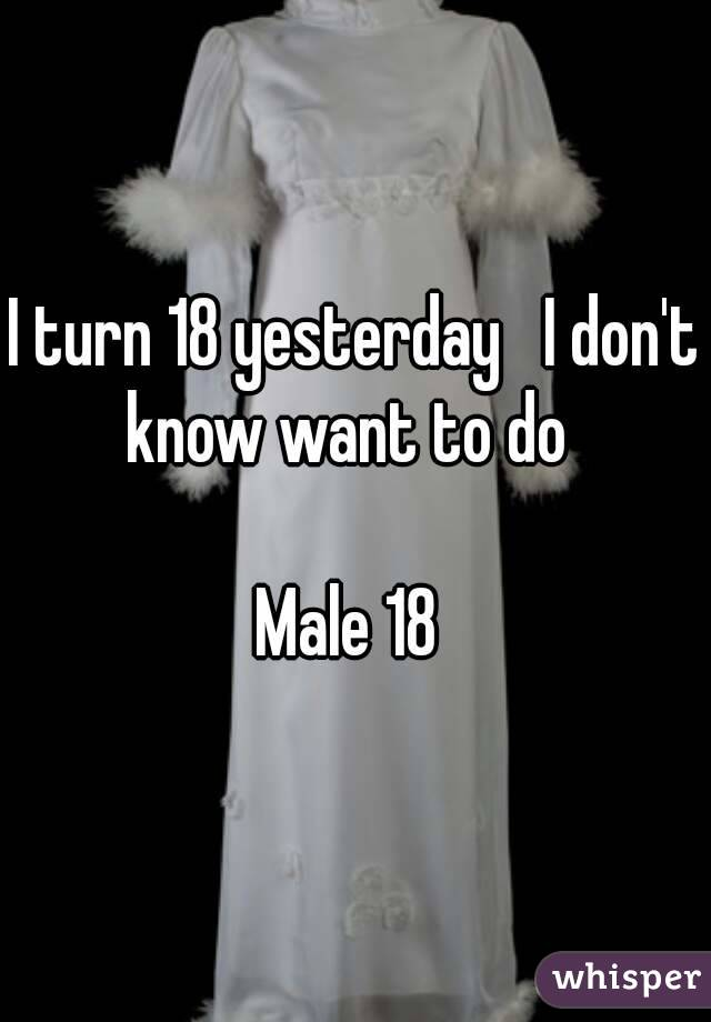 I turn 18 yesterday   I don't know want to do    Male 18