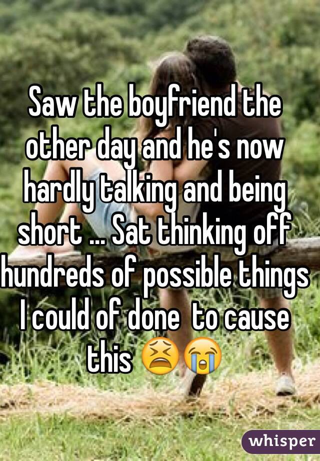 Saw the boyfriend the other day and he's now hardly talking and being short ... Sat thinking off hundreds of possible things I could of done  to cause this 😫😭