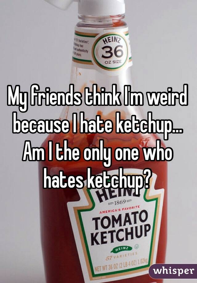 My friends think I'm weird because I hate ketchup... Am I the only one who hates ketchup?