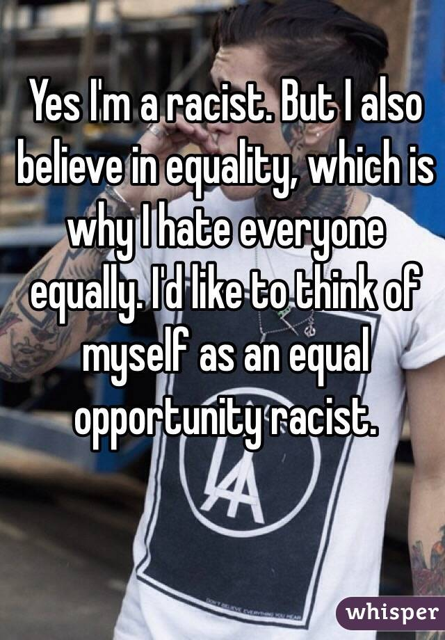 Yes I'm a racist. But I also believe in equality, which is why I hate everyone equally. I'd like to think of myself as an equal opportunity racist.