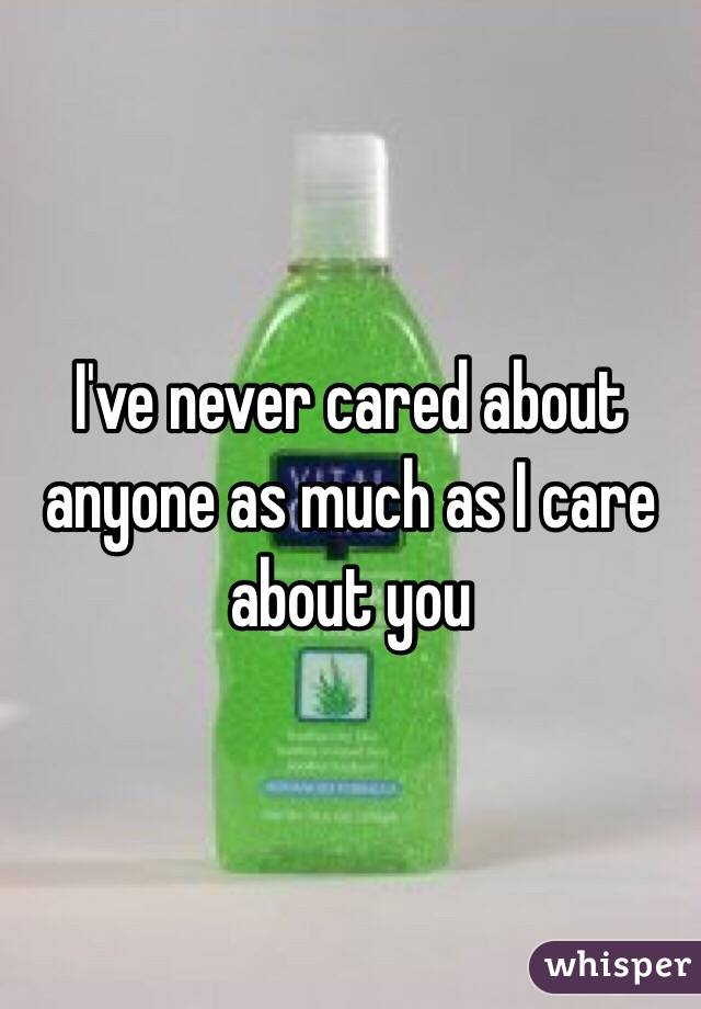 I've never cared about anyone as much as I care about you