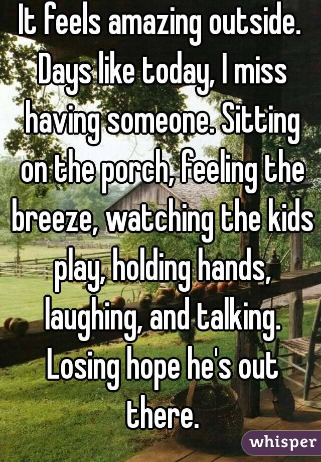 It feels amazing outside. Days like today, I miss having someone. Sitting on the porch, feeling the breeze, watching the kids play, holding hands, laughing, and talking. Losing hope he's out there.