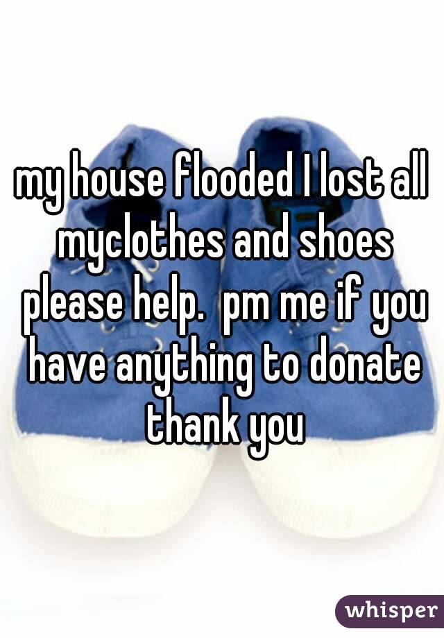 my house flooded I lost all myclothes and shoes please help.  pm me if you have anything to donate thank you