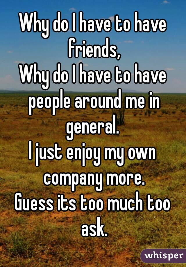 Why do I have to have friends, Why do I have to have people around me in general.  I just enjoy my own company more. Guess its too much too ask.