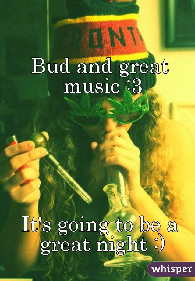 Bud and great music :3       It's going to be a great night :)