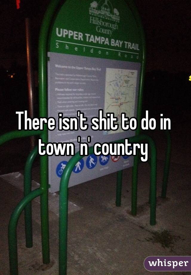 There isn't shit to do in town 'n' country