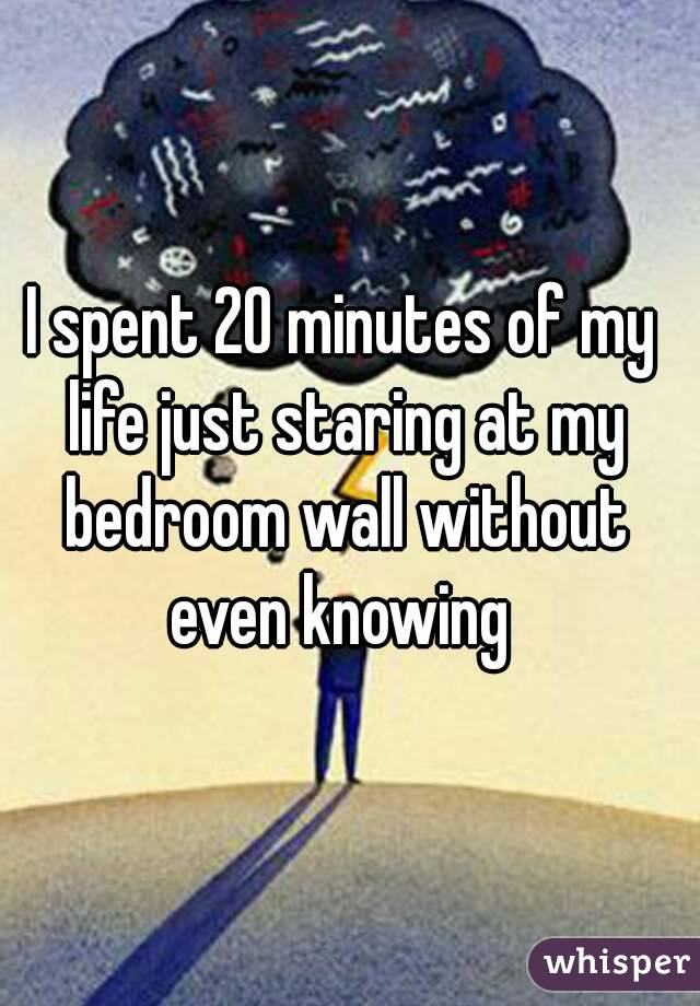I spent 20 minutes of my life just staring at my bedroom wall without even knowing