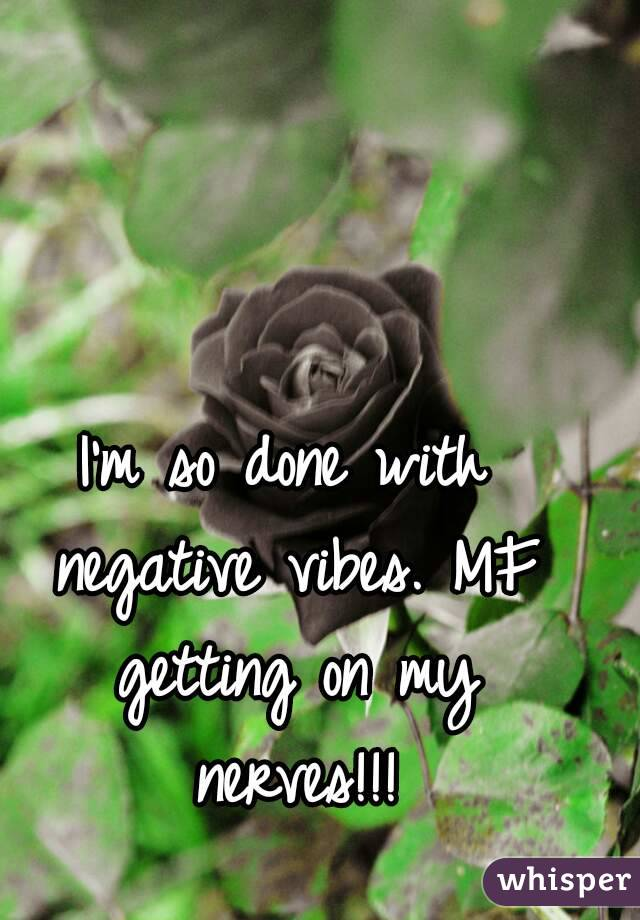 I'm so done with negative vibes. MF getting on my nerves!!!