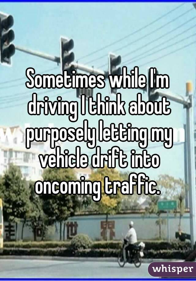 Sometimes while I'm driving I think about purposely letting my vehicle drift into oncoming traffic.