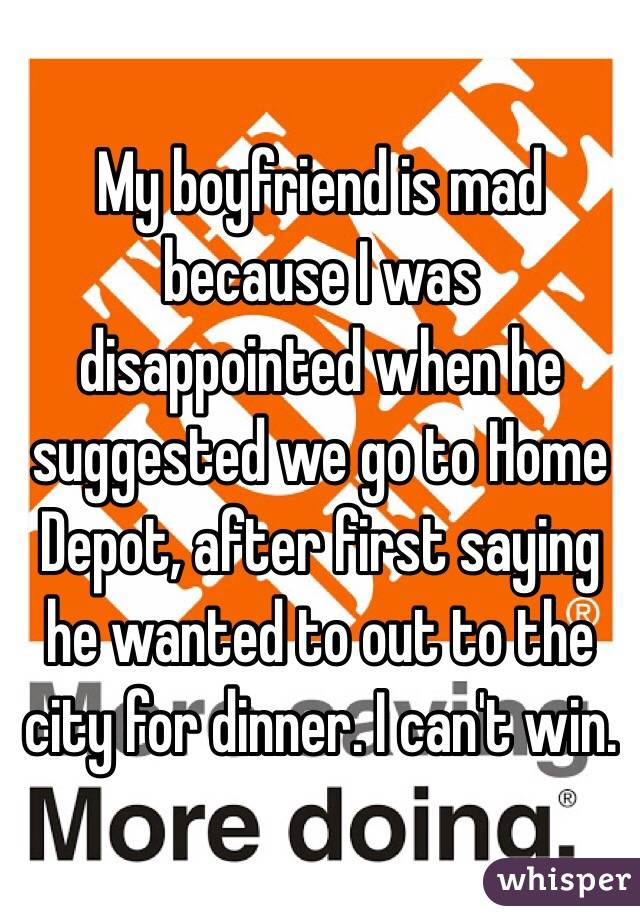 My boyfriend is mad because I was disappointed when he suggested we go to Home Depot, after first saying he wanted to out to the city for dinner. I can't win.