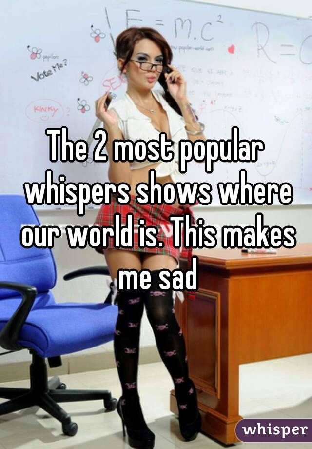 The 2 most popular whispers shows where our world is. This makes me sad
