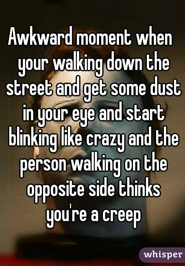 Awkward moment when  your walking down the street and get some dust in your eye and start blinking like crazy and the person walking on the opposite side thinks you're a creep