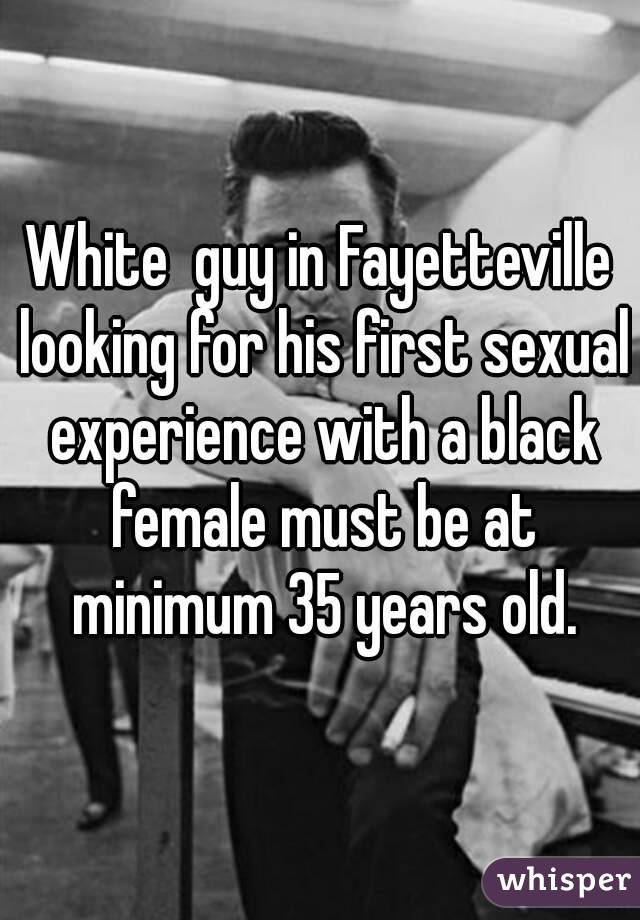 White  guy in Fayetteville looking for his first sexual experience with a black female must be at minimum 35 years old.