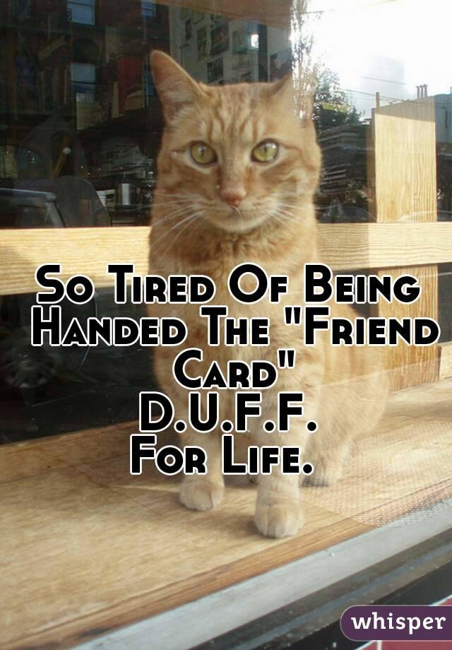 "So Tired Of Being Handed The ""Friend Card"" D.U.F.F. For Life."