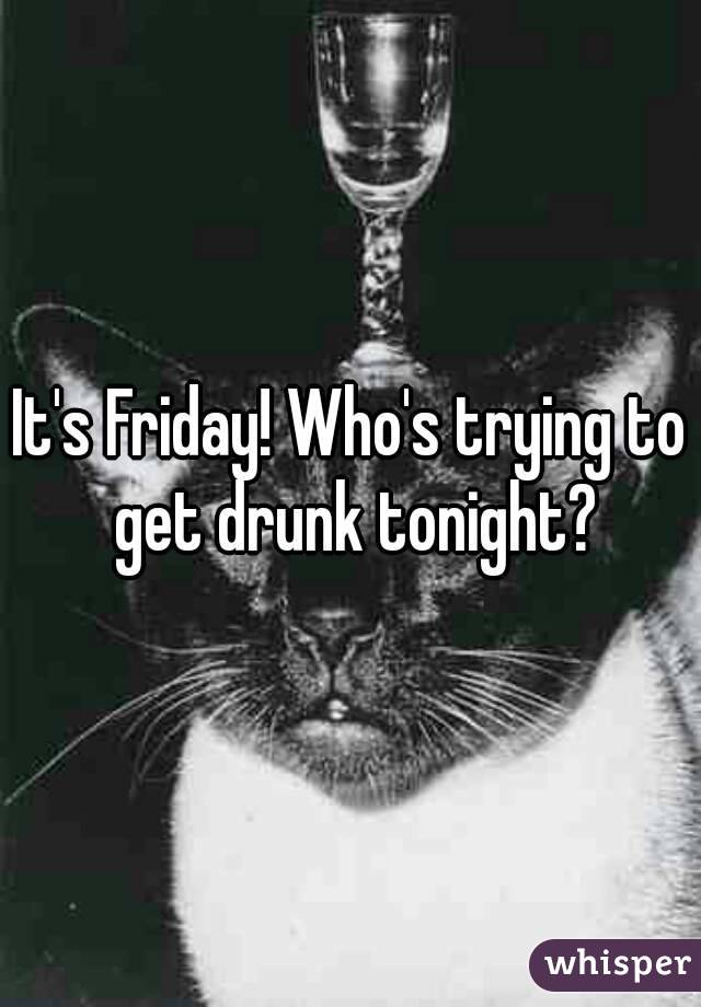 It's Friday! Who's trying to get drunk tonight?