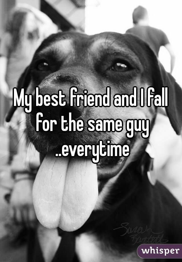 My best friend and I fall for the same guy ..everytime