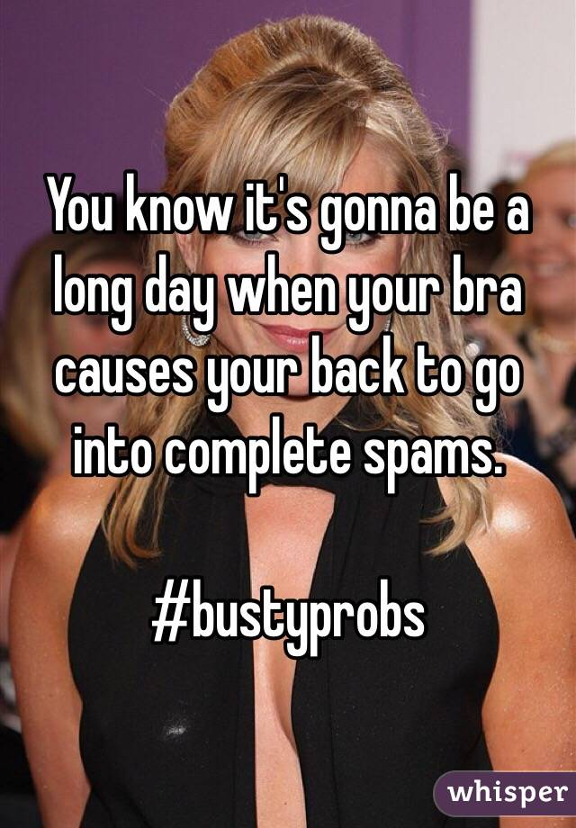 You know it's gonna be a long day when your bra causes your back to go into complete spams.   #bustyprobs