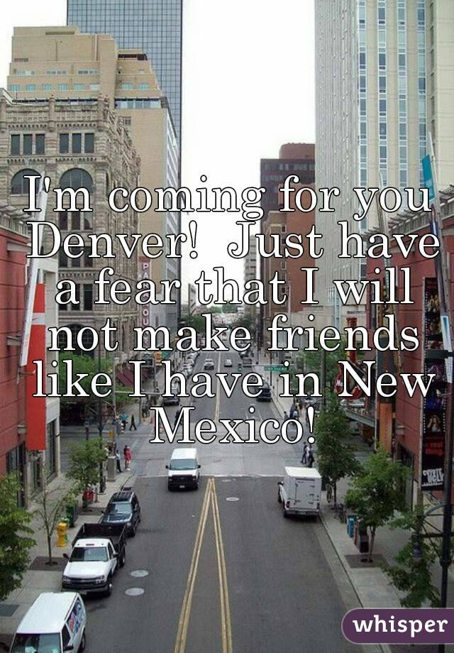 I'm coming for you Denver!  Just have a fear that I will not make friends like I have in New Mexico!