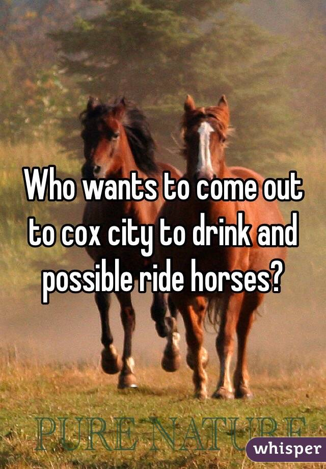 Who wants to come out to cox city to drink and possible ride horses?