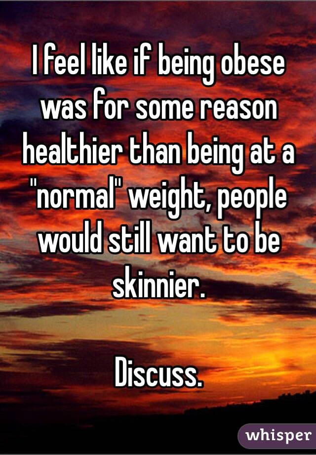 """I feel like if being obese was for some reason healthier than being at a """"normal"""" weight, people would still want to be skinnier.   Discuss."""