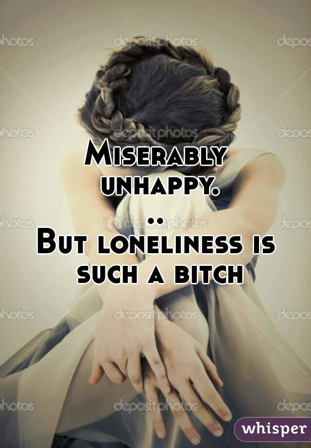 Miserably unhappy... But loneliness is such a bitch
