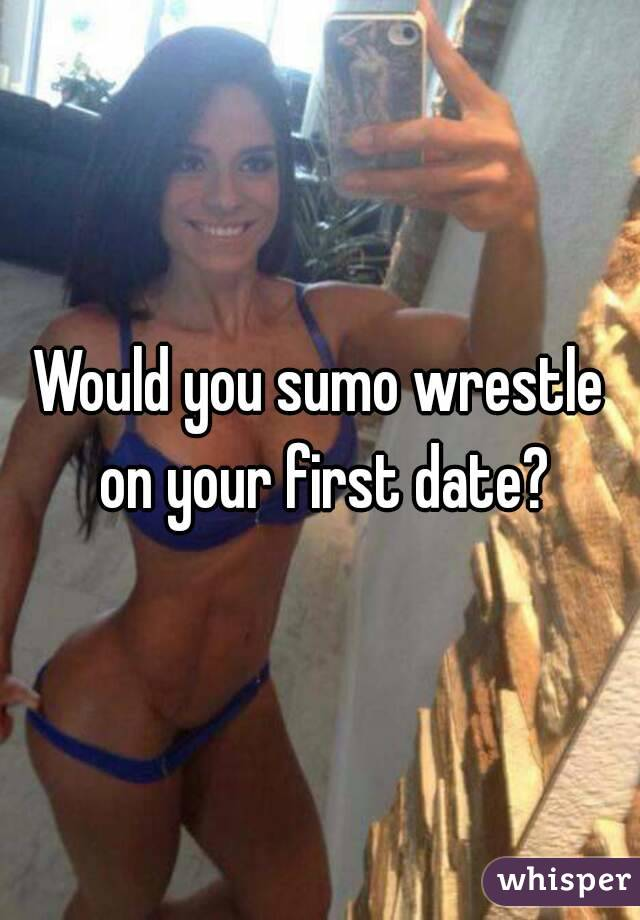 Would you sumo wrestle on your first date?