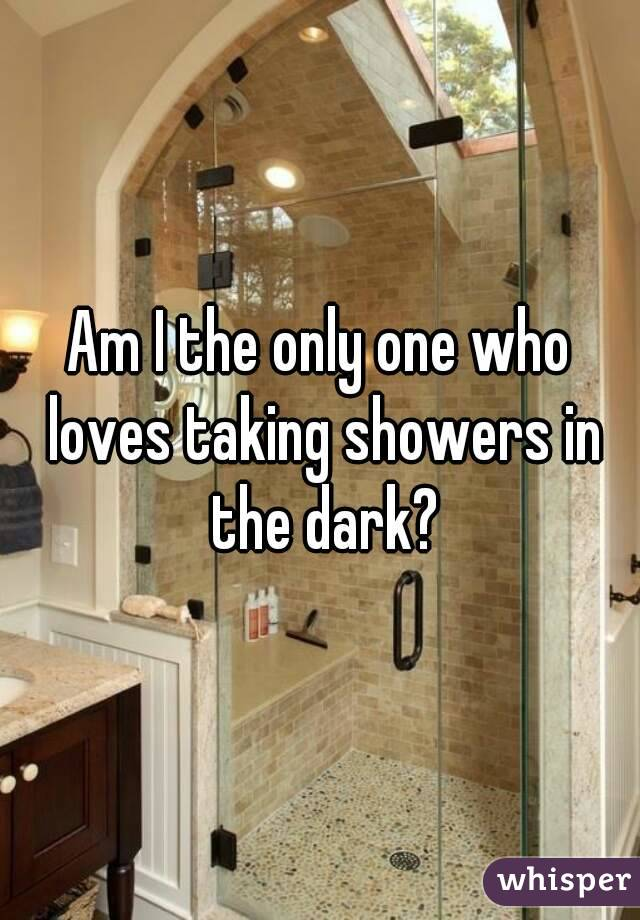 Am I the only one who loves taking showers in the dark?