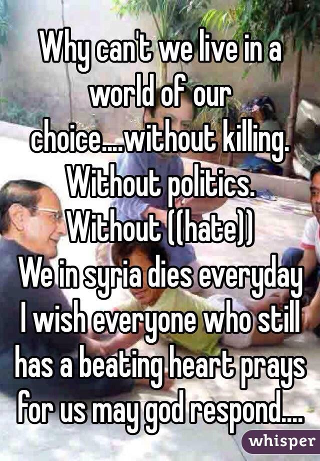 Why can't we live in a world of our choice....without killing. Without politics. Without ((hate)) We in syria dies everyday I wish everyone who still has a beating heart prays for us may god respond....