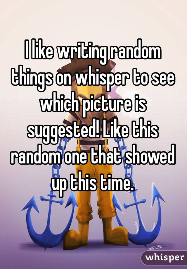 I like writing random things on whisper to see which picture is suggested! Like this random one that showed up this time.