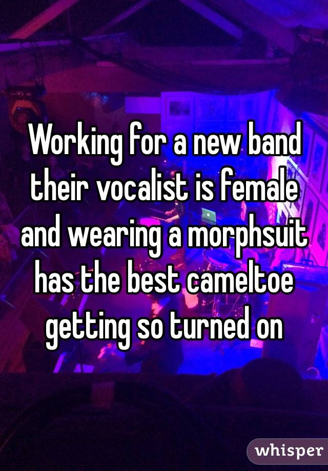 Working for a new band  their vocalist is female and wearing a morphsuit has the best cameltoe getting so turned on