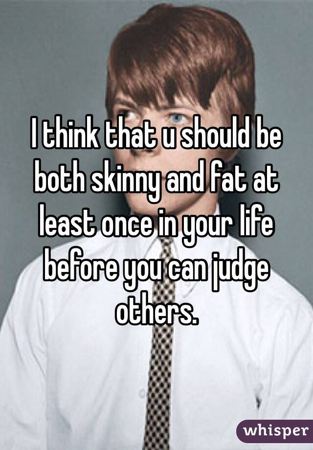 I think that u should be both skinny and fat at least once in your life before you can judge others.