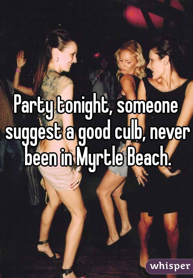 Party tonight, someone suggest a good culb, never been in Myrtle Beach.