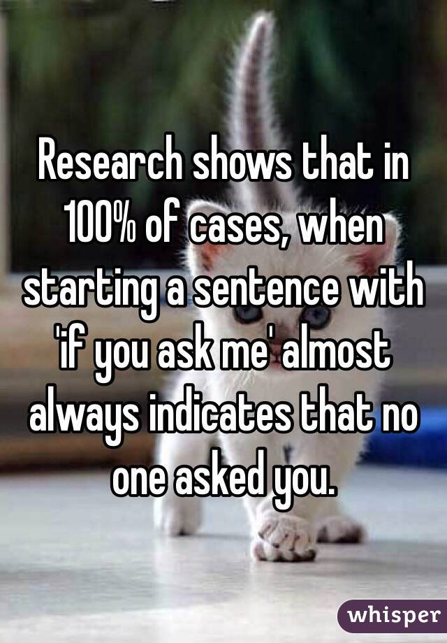 Research shows that in 100% of cases, when starting a sentence with 'if you ask me' almost always indicates that no one asked you.