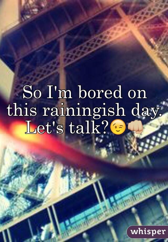 So I'm bored on this rainingish day. Let's talk?😉👊🏼