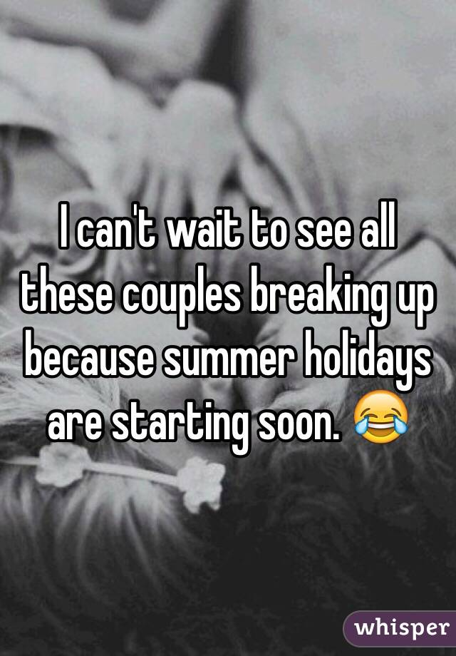 I can't wait to see all these couples breaking up because summer holidays are starting soon. 😂