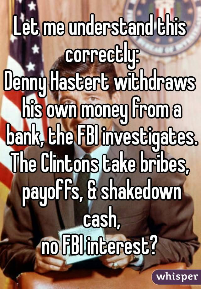Let me understand this correctly: Denny Hastert withdraws his own money from a bank, the FBI investigates. The Clintons take bribes, payoffs, & shakedown cash, no FBI interest?