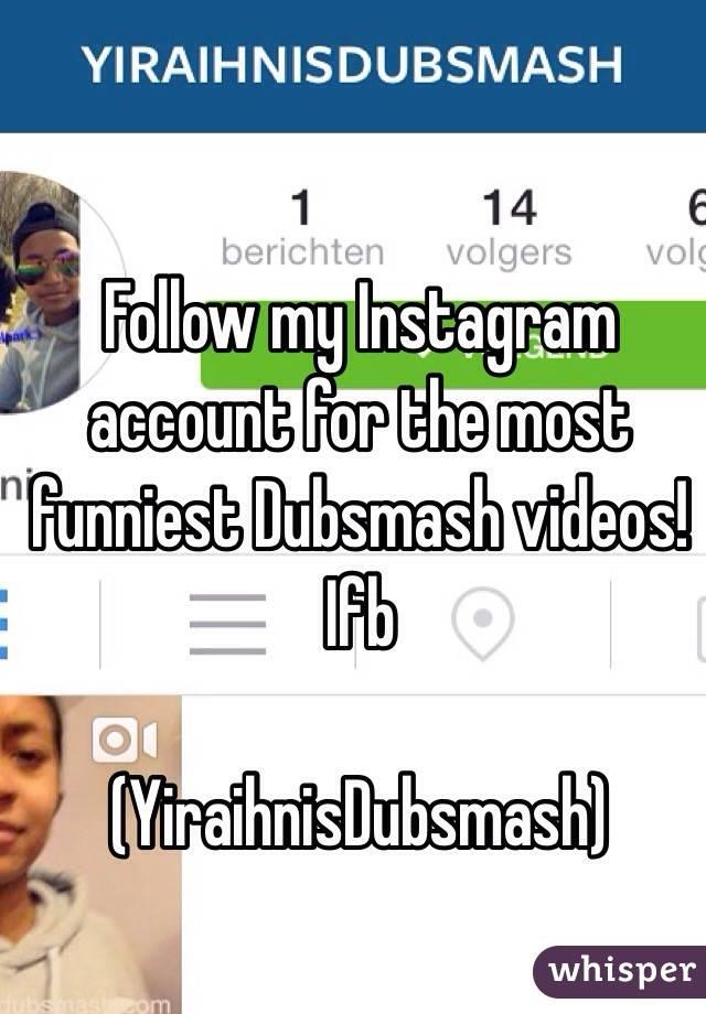 Follow my Instagram account for the most funniest Dubsmash videos!    Ifb  (YiraihnisDubsmash)