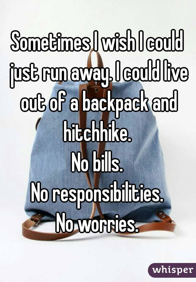 Sometimes I wish I could just run away. I could live out of a backpack and hitchhike.  No bills. No responsibilities. No worries.