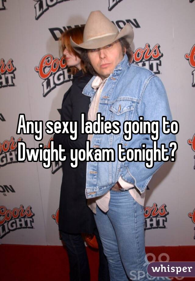 Any sexy ladies going to Dwight yokam tonight?