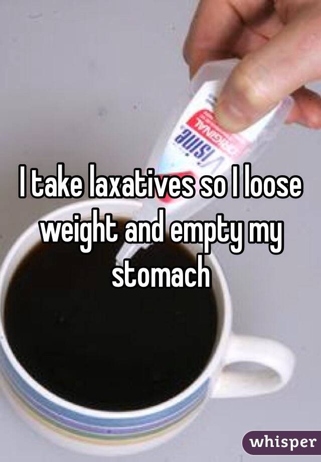 I take laxatives so I loose weight and empty my stomach