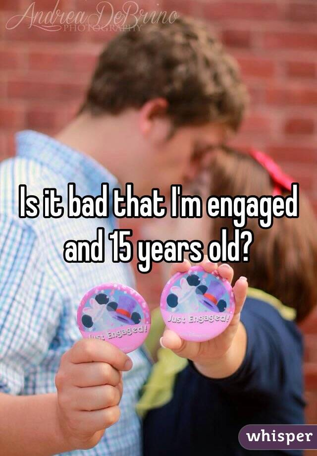 Is it bad that I'm engaged and 15 years old?