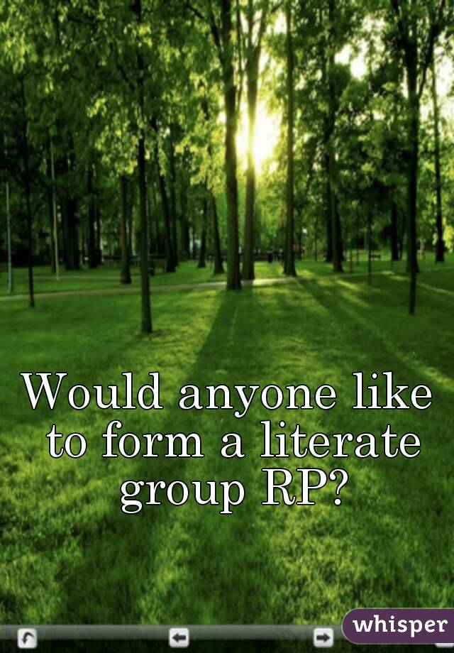 Would anyone like to form a literate group RP?