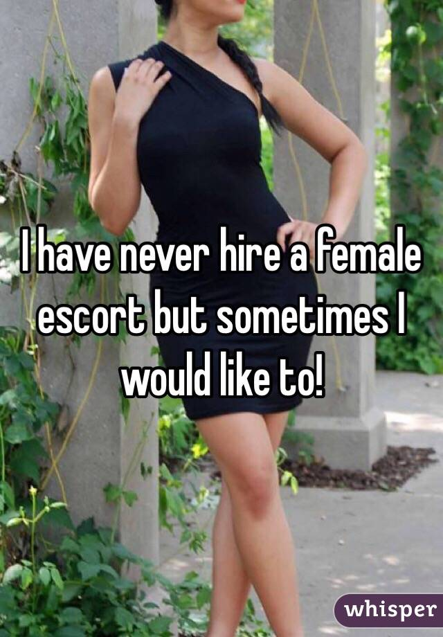 I have never hire a female escort but sometimes I would like to!